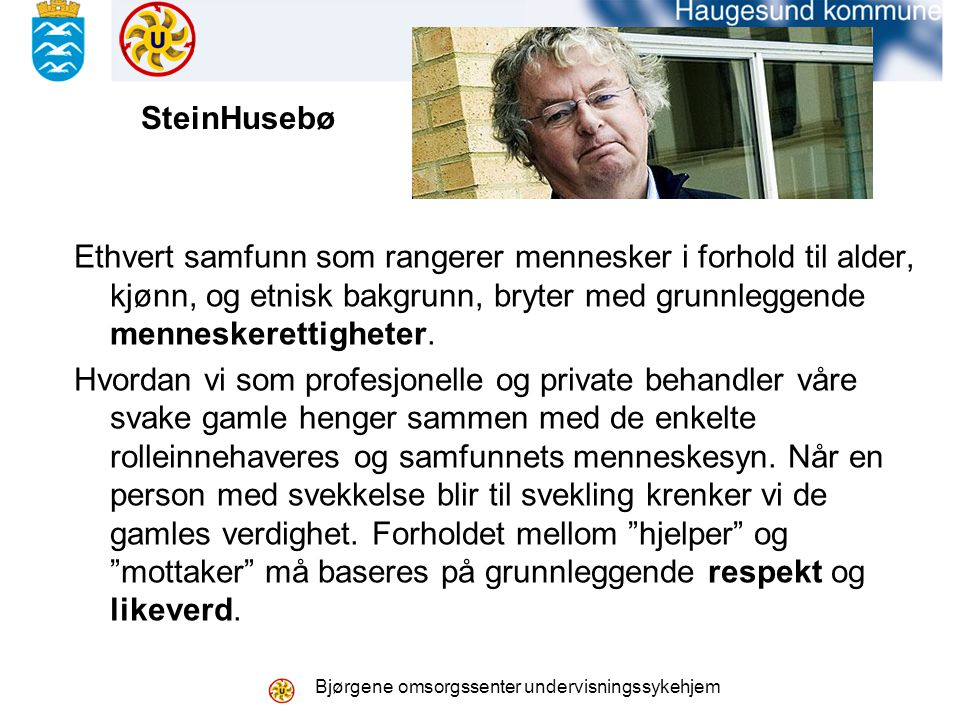 Bjørgene omsorgssenter undervisningssykehjem SteinHusebø Ethvert samfunn som rangerer mennesker i forhold til alder, kjønn, og etnisk bakgrunn, bryter med grunnleggende menneskerettigheter.