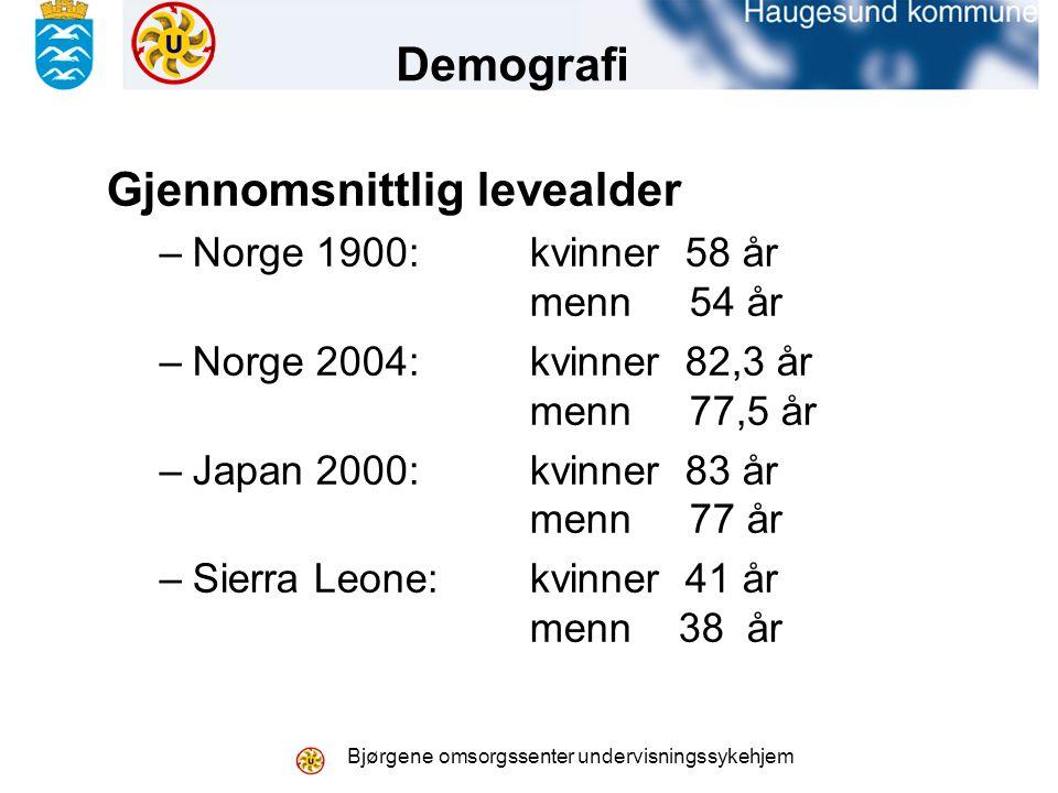 Bjørgene omsorgssenter undervisningssykehjem Gjennomsnittlig levealder –Norge 1900: kvinner 58 år menn 54 år –Norge 2004: kvinner 82,3 år menn 77,5 år –Japan 2000: kvinner 83 år menn 77 år –Sierra Leone: kvinner 41 år menn 38 år Demografi