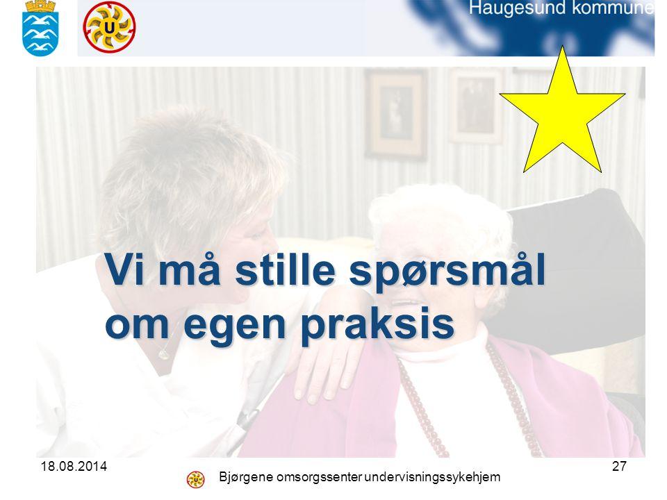 18.08.2014 Bjørgene omsorgssenter undervisningssykehjem 27 Vi må stille spørsmål om egen praksis