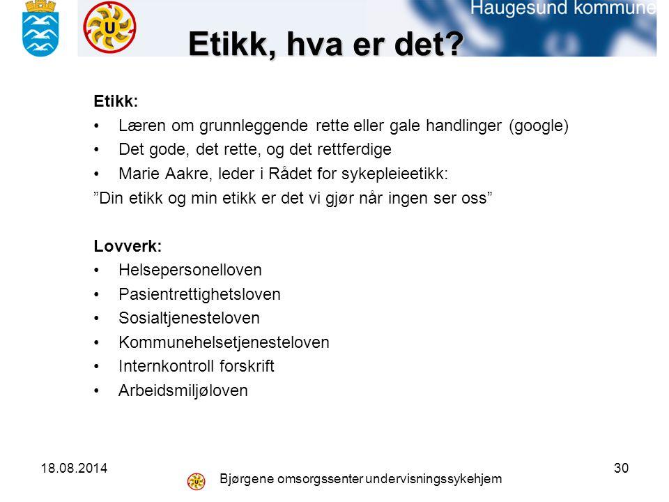 18.08.2014 Bjørgene omsorgssenter undervisningssykehjem 30 Etikk, hva er det.