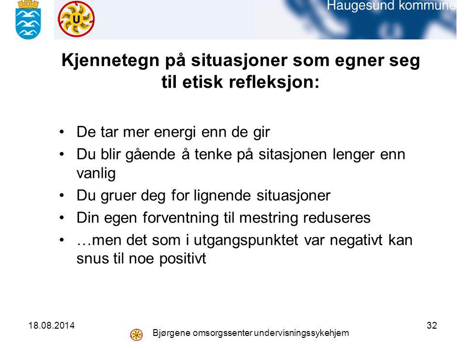 18.08.2014 Bjørgene omsorgssenter undervisningssykehjem 32 Kjennetegn på situasjoner som egner seg til etisk refleksjon: De tar mer energi enn de gir