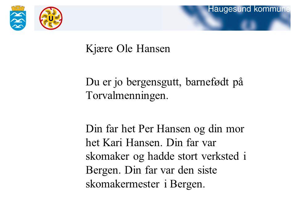 Kjære Ole Hansen Du er jo bergensgutt, barnefødt på Torvalmenningen. Din far het Per Hansen og din mor het Kari Hansen. Din far var skomaker og hadde