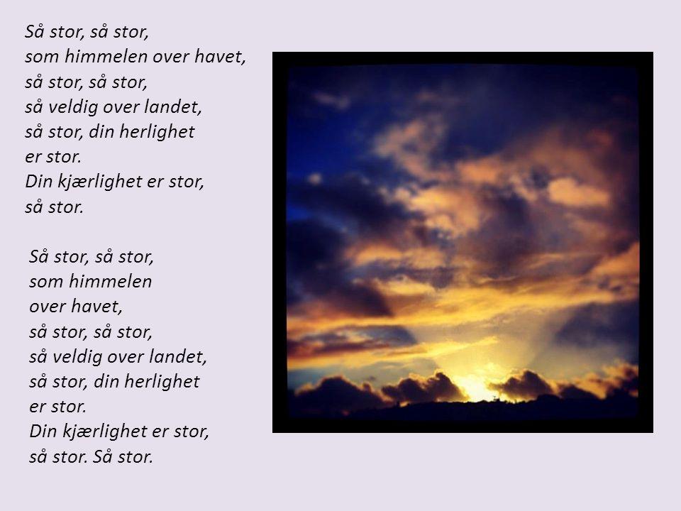 Så stor, så stor, som himmelen over havet, så stor, så stor, så veldig over landet, så stor, din herlighet er stor.