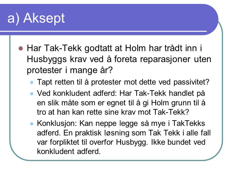 a) Aksept Har Tak-Tekk godtatt at Holm har trådt inn i Husbyggs krav ved å foreta reparasjoner uten protester i mange år? Tapt retten til å protester