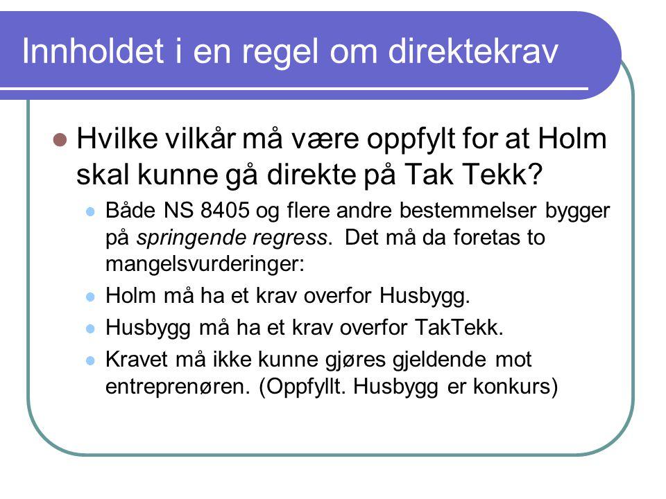 Innholdet i en regel om direktekrav Hvilke vilkår må være oppfylt for at Holm skal kunne gå direkte på Tak Tekk? Både NS 8405 og flere andre bestemmel
