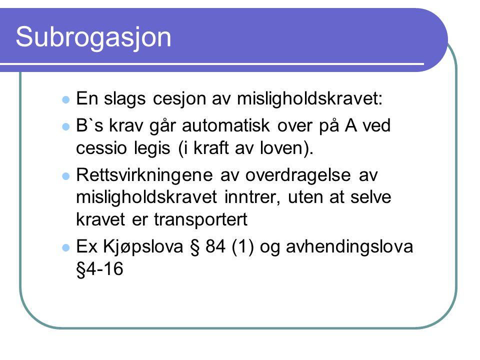 Subrogasjon En slags cesjon av misligholdskravet: B`s krav går automatisk over på A ved cessio legis (i kraft av loven).