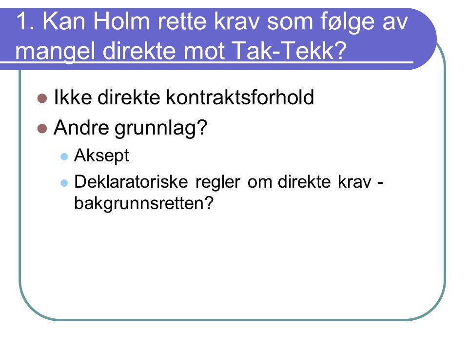 1. Kan Holm rette krav som følge av mangel direkte mot Tak-Tekk? Ikke direkte kontraktsforhold Andre grunnlag? Aksept Deklaratoriske regler om direkte