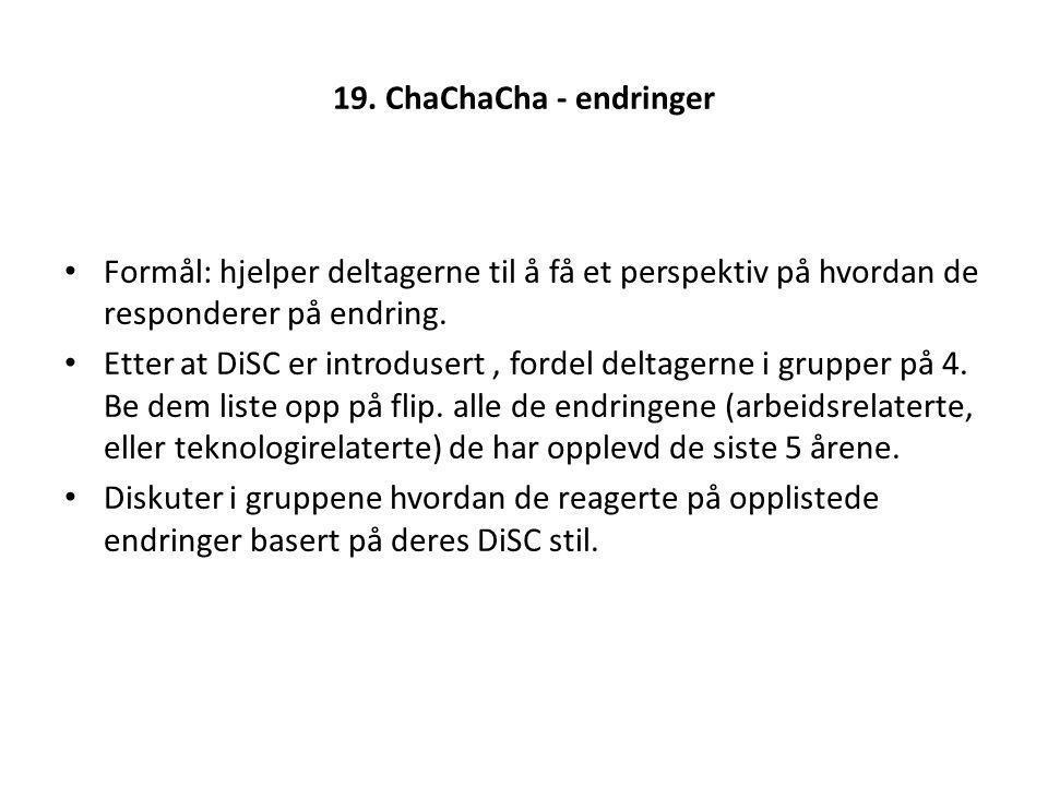 19. ChaChaCha - endringer Formål: hjelper deltagerne til å få et perspektiv på hvordan de responderer på endring. Etter at DiSC er introdusert, fordel
