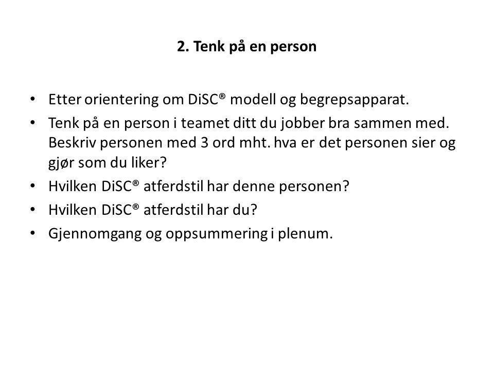 2. Tenk på en person Etter orientering om DiSC® modell og begrepsapparat. Tenk på en person i teamet ditt du jobber bra sammen med. Beskriv personen m