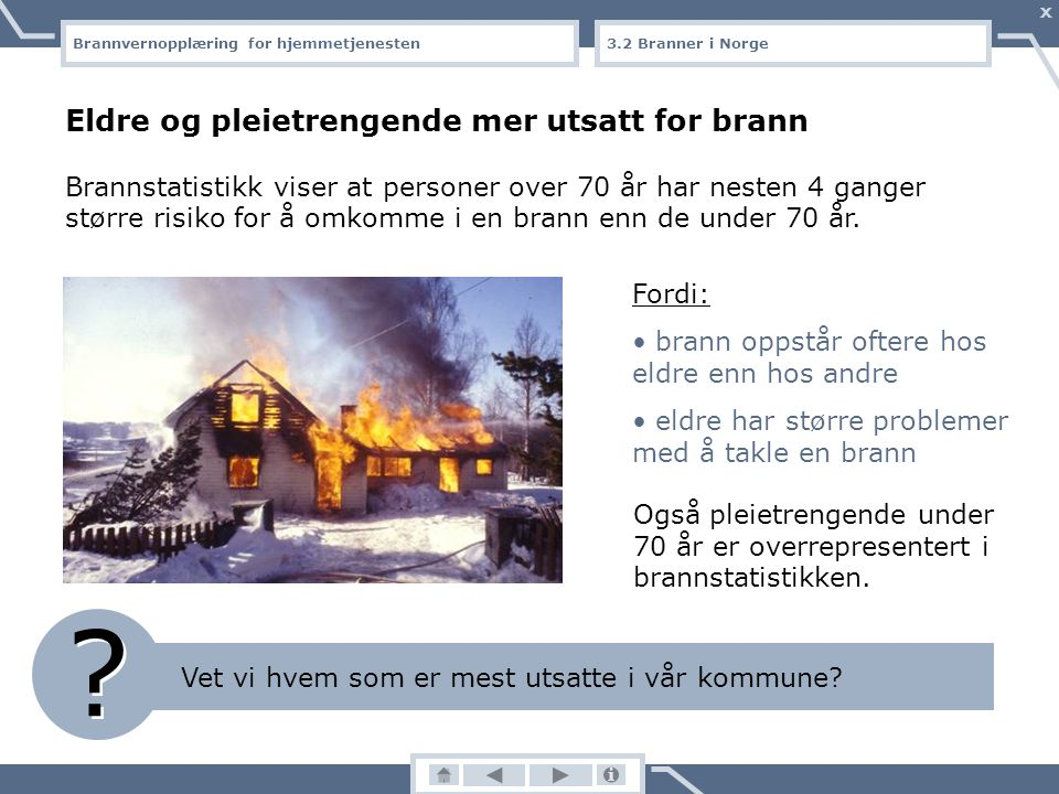 Brannvernopplæring for hjemmetjenesten X Hvem omkommer i brann? 3.1 Branner i Norge 32 prosent av alle som dør i brann er over 70 år. Personer over 70