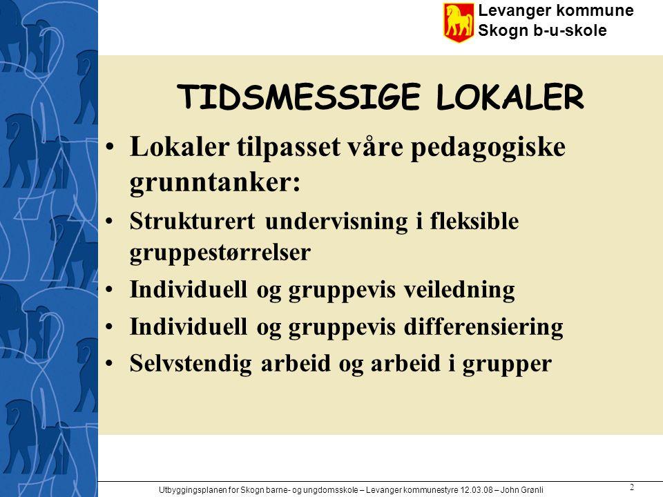 Levanger kommune Skogn b-u-skole Utbyggingsplanen for Skogn barne- og ungdomsskole – Levanger kommunestyre 12.03.08 – John Grønli 2 TIDSMESSIGE LOKALE