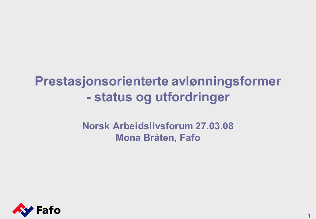 1 Prestasjonsorienterte avlønningsformer - status og utfordringer Norsk Arbeidslivsforum 27.03.08 Mona Bråten, Fafo