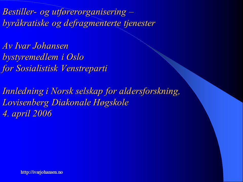 http://ivarjohansen.no Bestiller- og utførerorganisering – byråkratiske og defragmenterte tjenester Av Ivar Johansen bystyremedlem i Oslo for Sosialis