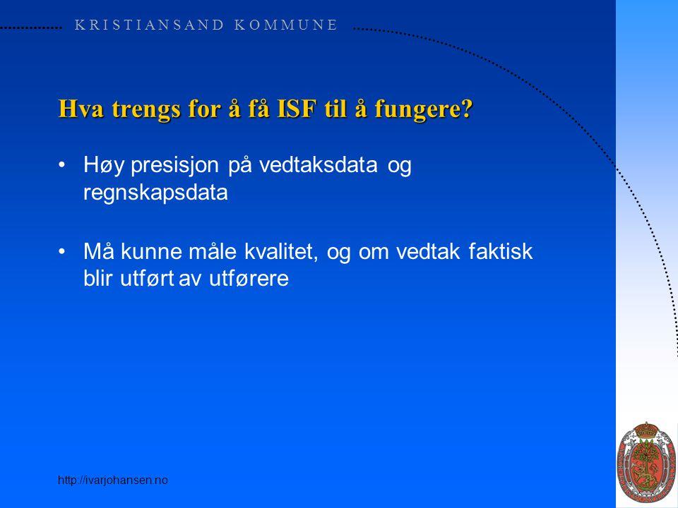 K R I S T I A N S A N D K O M M U N E http://ivarjohansen.no Hva trengs for å få ISF til å fungere? Høy presisjon på vedtaksdata og regnskapsdata Må k