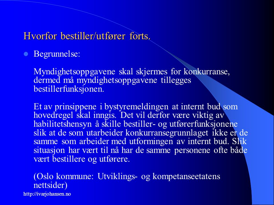 http://ivarjohansen.no Hvorfor bestiller/utfører forts. Begrunnelse: Myndighetsoppgavene skal skjermes for konkurranse, dermed må myndighetsoppgavene