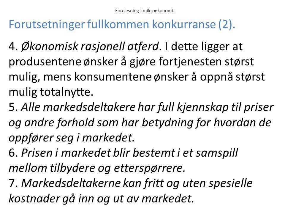 Forelesning i mikroøkonomi. Forutsetninger fullkommen konkurranse (2). 4. Økonomisk rasjonell atferd. I dette ligger at produsentene ønsker å gjøre fo
