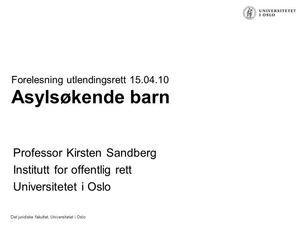 Det juridiske fakultet, Universitetet i Oslo Forelesning utlendingsrett 15.04.10 Asylsøkende barn Professor Kirsten Sandberg Institutt for offentlig r