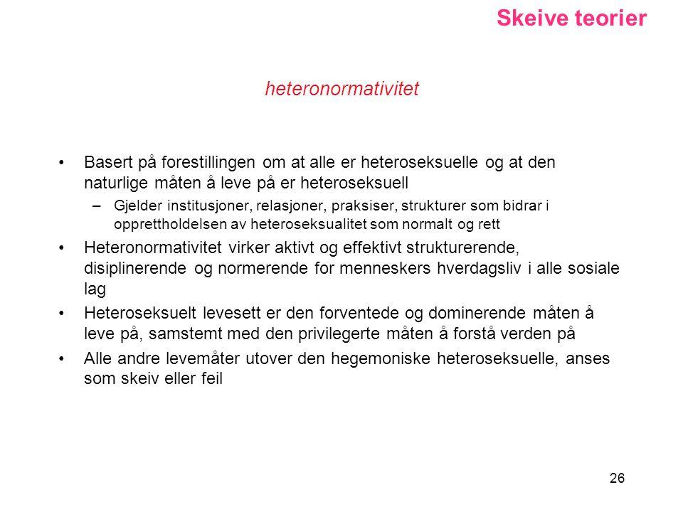26 heteronormativitet Basert på forestillingen om at alle er heteroseksuelle og at den naturlige måten å leve på er heteroseksuell –Gjelder institusjo