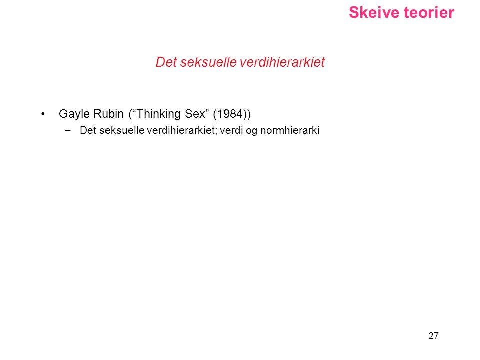 "27 Det seksuelle verdihierarkiet Gayle Rubin (""Thinking Sex"" (1984)) –Det seksuelle verdihierarkiet; verdi og normhierarki Skeive teorier"