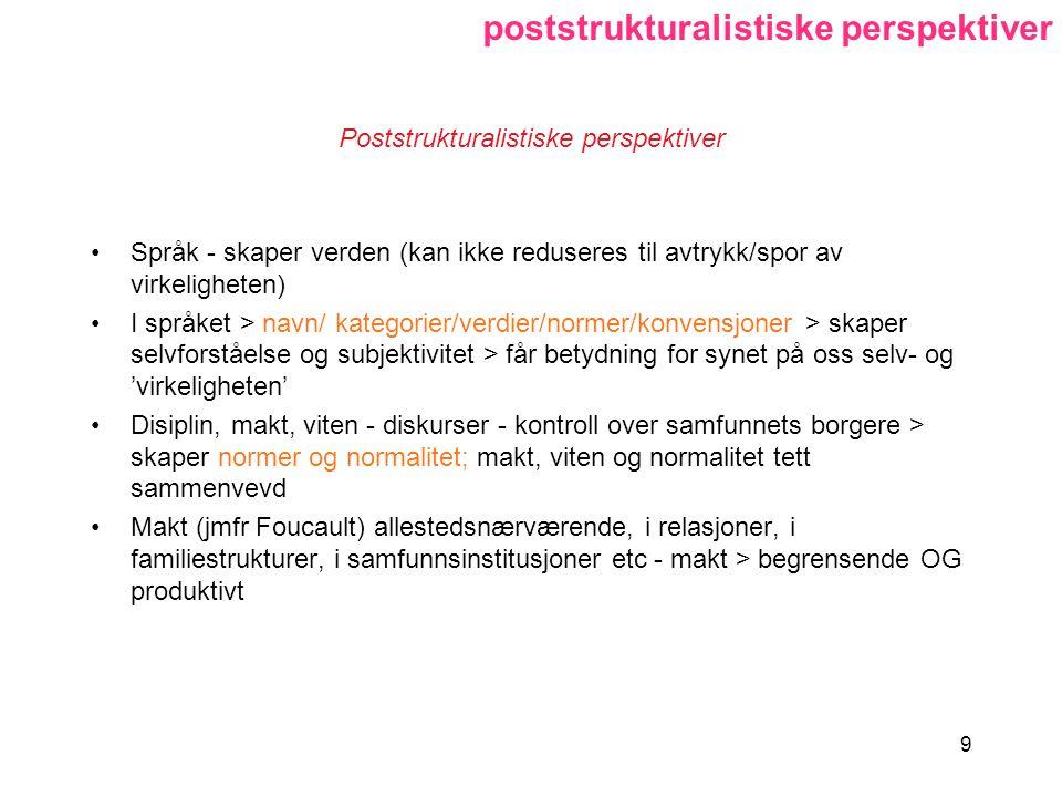 9 Poststrukturalistiske perspektiver Språk - skaper verden (kan ikke reduseres til avtrykk/spor av virkeligheten) I språket > navn/ kategorier/verdier