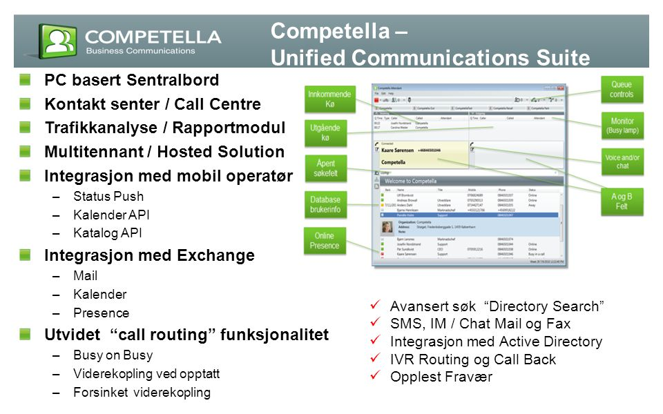 Competella Contact Centre - Multimedia Agent www.competella.com 18-Aug-14 - Voice, IM, Mail, Fax, SMS, Web, Voicemail - Skills-based-routing based on: IVR input - Call-back initiated from queue (IVR) or Web pages - IM conversations can be initiated web page - Transferring of IM conversations - Integration with CRM applications - Contact history log with notes - Call recording (no external equipment needed) - Traffic analysis reports - Real-time monitoring of call queues (Wallboard) - CDR-records