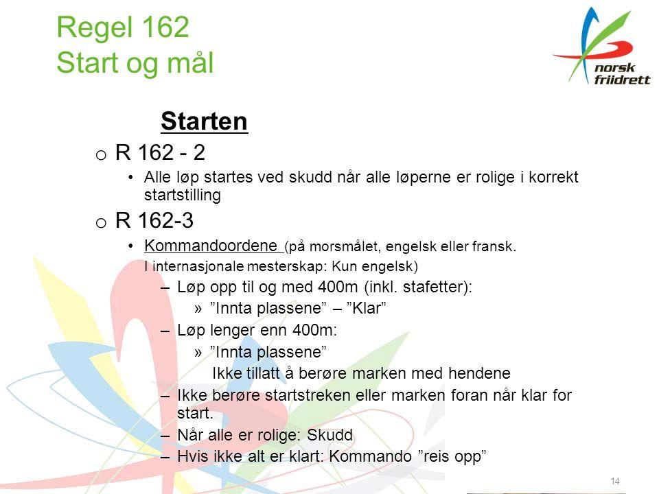 14 Regel 162 Start og mål Starten o R 162 - 2 Alle løp startes ved skudd når alle løperne er rolige i korrekt startstilling o R 162-3 Kommandoordene (på morsmålet, engelsk eller fransk.