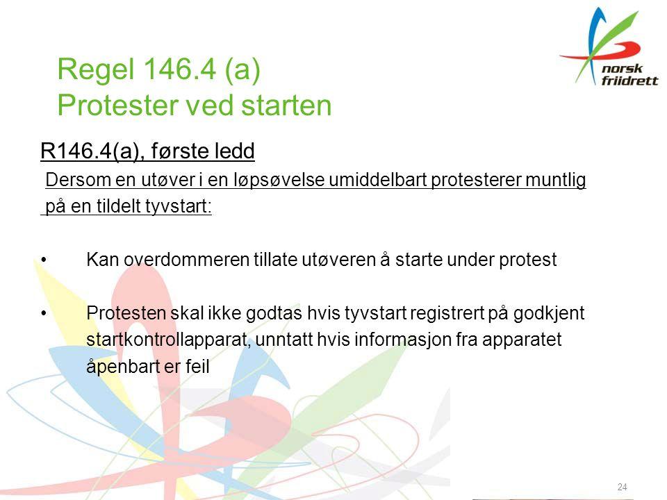 24 Regel 146.4 (a) Protester ved starten R146.4(a), første ledd Dersom en utøver i en løpsøvelse umiddelbart protesterer muntlig på en tildelt tyvstart: Kan overdommeren tillate utøveren å starte under protest Protesten skal ikke godtas hvis tyvstart registrert på godkjent startkontrollapparat, unntatt hvis informasjon fra apparatet åpenbart er feil