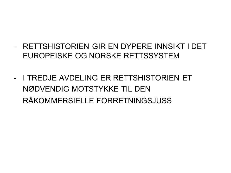 - RETTSHISTORIEN GIR EN DYPERE INNSIKT I DET EUROPEISKE OG NORSKE RETTSSYSTEM - I TREDJE AVDELING ER RETTSHISTORIEN ET NØDVENDIG MOTSTYKKE TIL DEN RÅKOMMERSIELLE FORRETNINGSJUSS