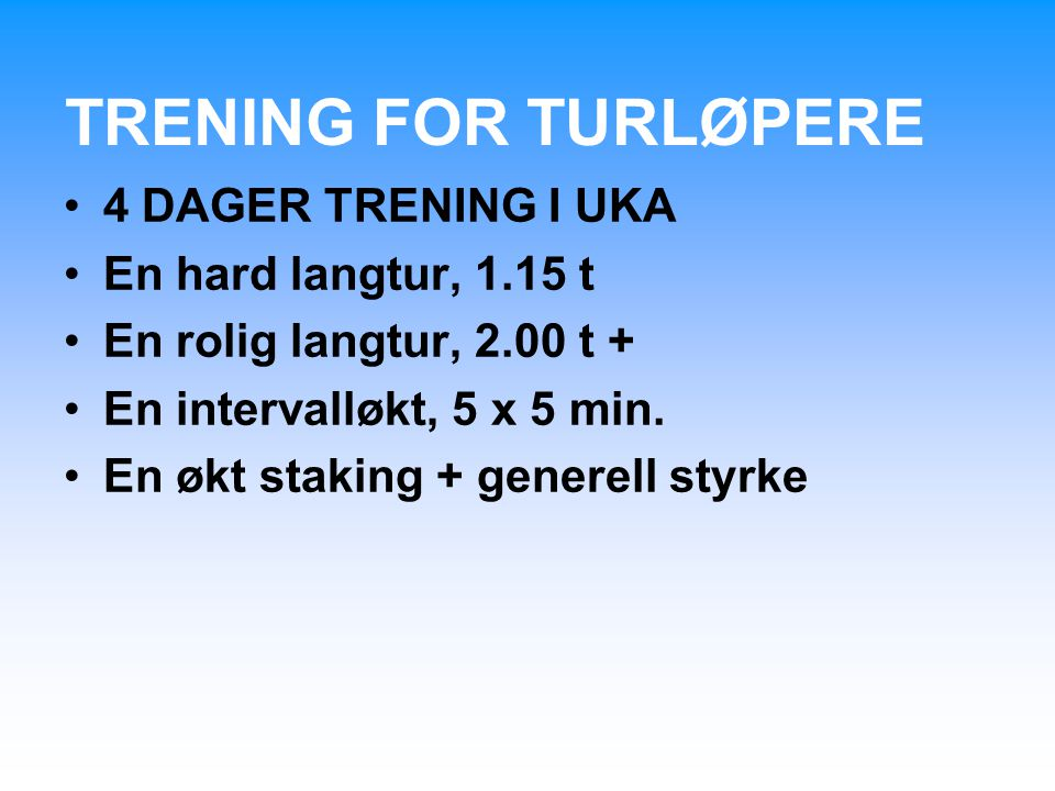 TRENING FOR TURLØPERE 4 DAGER TRENING I UKA En hard langtur, 1.15 t En rolig langtur, 2.00 t + En intervalløkt, 5 x 5 min. En økt staking + generell s
