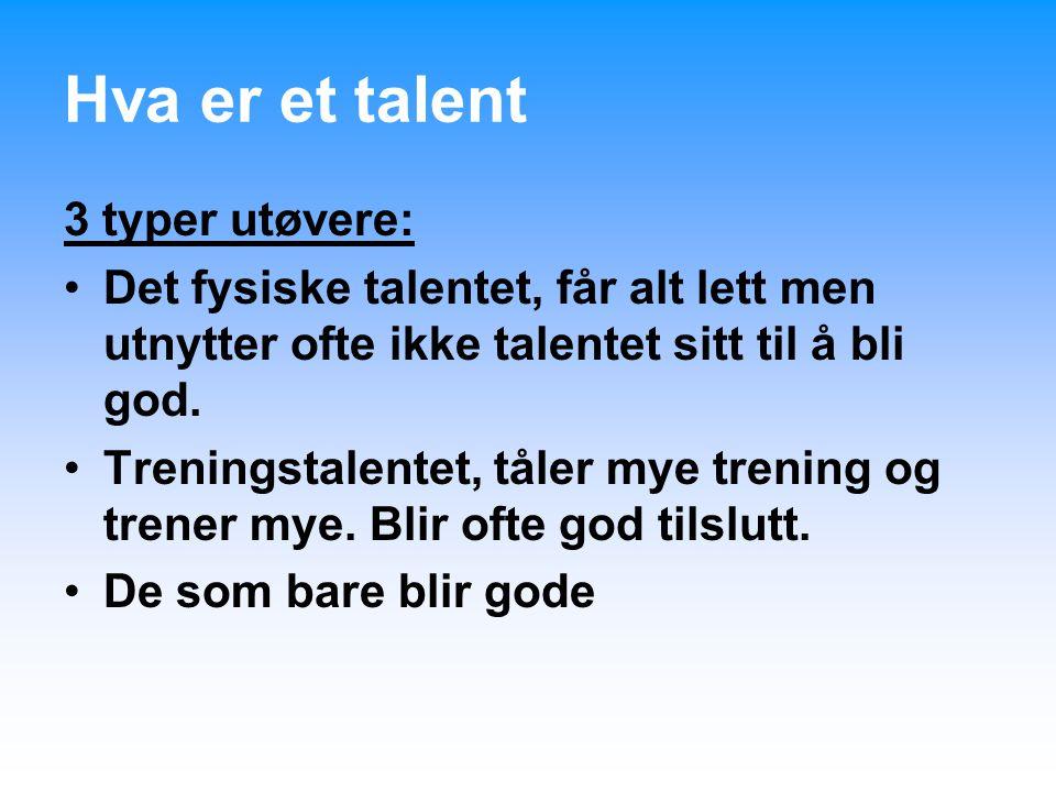 Hva er et talent 3 typer utøvere: Det fysiske talentet, får alt lett men utnytter ofte ikke talentet sitt til å bli god. Treningstalentet, tåler mye t