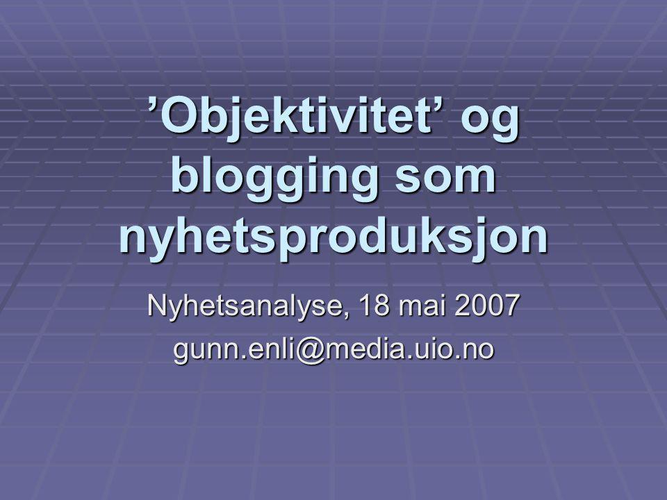 'Objektivitet' og blogging som nyhetsproduksjon Nyhetsanalyse, 18 mai 2007 gunn.enli@media.uio.no