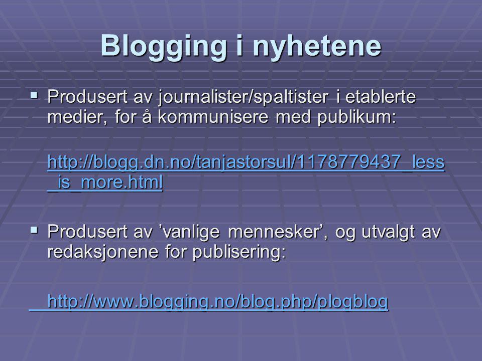 Blogging i nyhetene  Produsert av journalister/spaltister i etablerte medier, for å kommunisere med publikum: http://blogg.dn.no/tanjastorsul/1178779437_less _is_more.html http://blogg.dn.no/tanjastorsul/1178779437_less _is_more.html  Produsert av 'vanlige mennesker', og utvalgt av redaksjonene for publisering: http://www.blogging.no/blog.php/plogblog