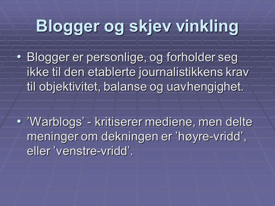 Blogger og skjev vinkling Blogger er personlige, og forholder seg ikke til den etablerte journalistikkens krav til objektivitet, balanse og uavhengigh