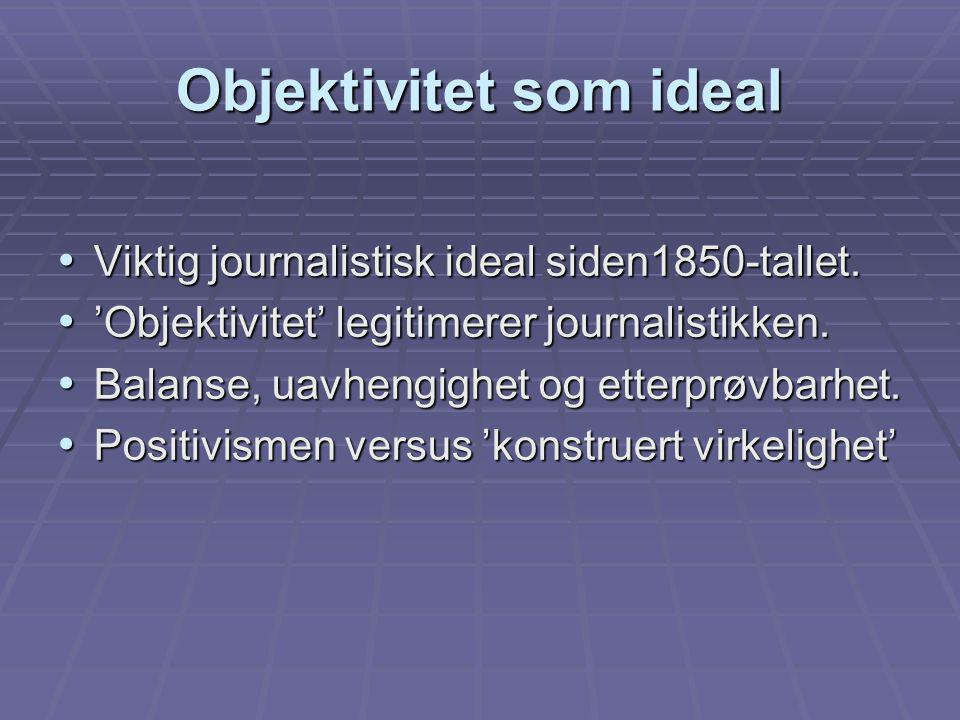 Objektivitet som ideal Viktig journalistisk ideal siden1850-tallet. Viktig journalistisk ideal siden1850-tallet. 'Objektivitet' legitimerer journalist