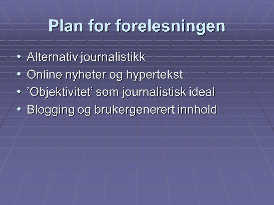 Plan for forelesningen Alternativ journalistikk Alternativ journalistikk Online nyheter og hypertekst Online nyheter og hypertekst 'Objektivitet' som journalistisk ideal 'Objektivitet' som journalistisk ideal Blogging og brukergenerert innhold Blogging og brukergenerert innhold