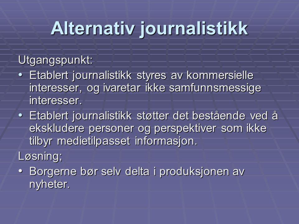 Alternativ journalistikk Utgangspunkt: Etablert journalistikk styres av kommersielle interesser, og ivaretar ikke samfunnsmessige interesser. Etablert