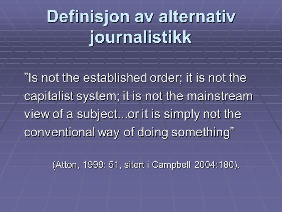 Definisjon av alternativ journalistikk Is not the established order; it is not the capitalist system; it is not the mainstream view of a subject...or it is simply not the conventional way of doing something (Atton, 1999: 51, sitert i Campbell 2004:180).