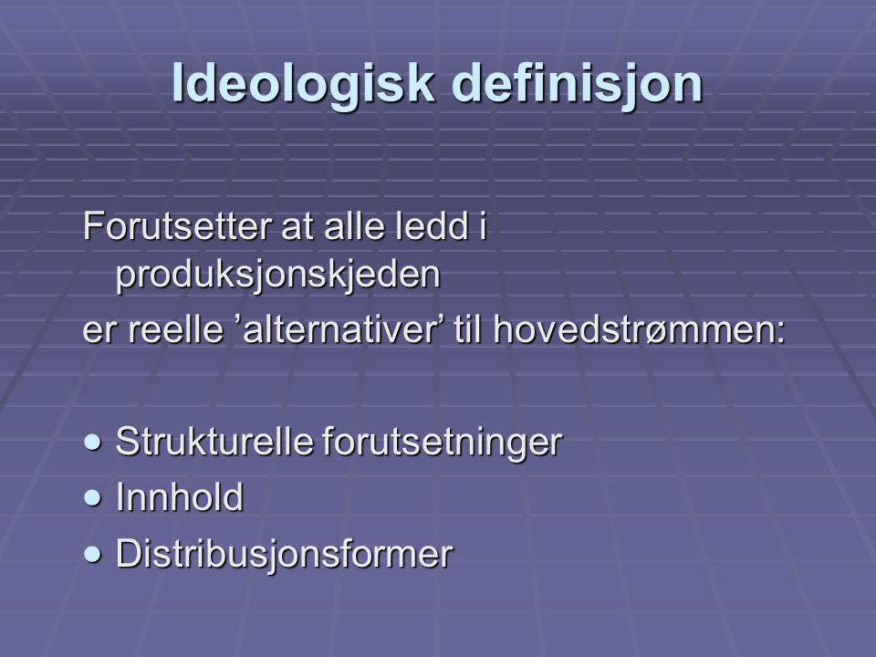 Ideologisk definisjon Forutsetter at alle ledd i produksjonskjeden er reelle 'alternativer' til hovedstrømmen:  Strukturelle forutsetninger  Innhold