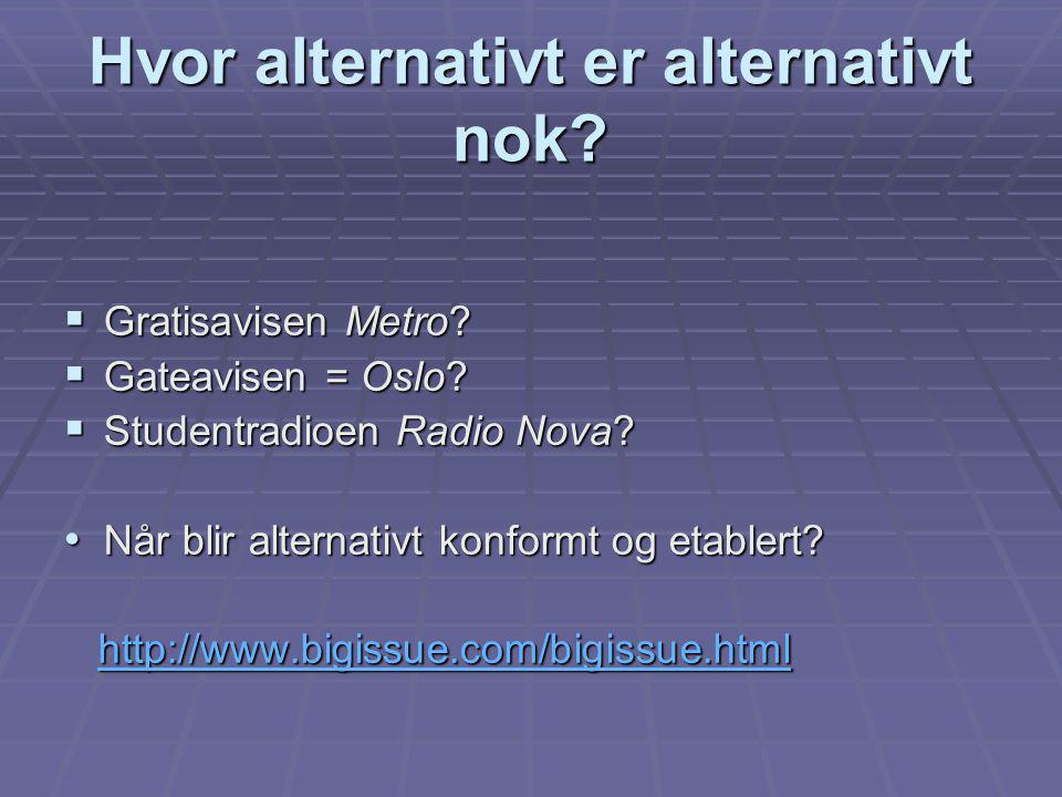 Hvor alternativt er alternativt nok?  Gratisavisen Metro?  Gateavisen = Oslo?  Studentradioen Radio Nova? Når blir alternativt konformt og etablert