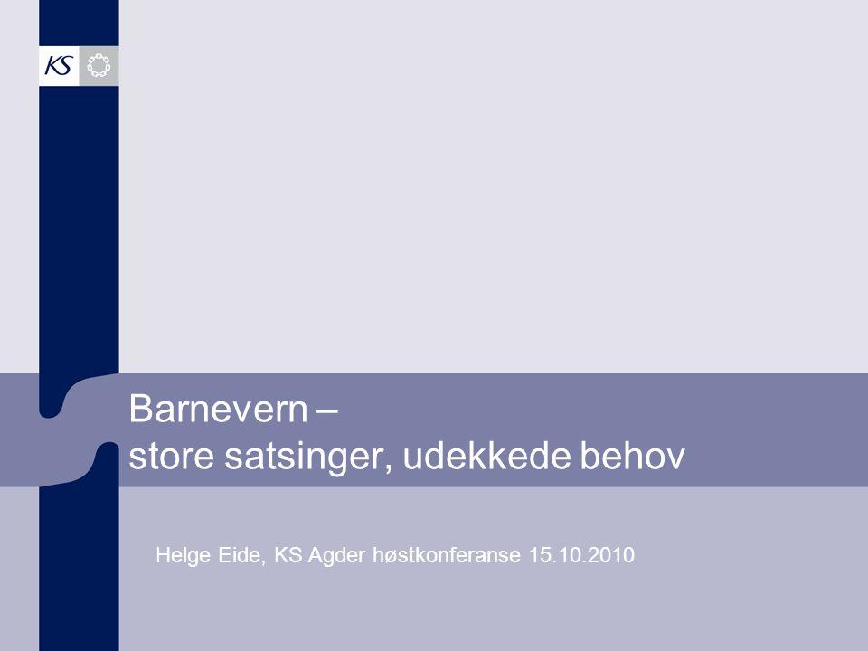 Barnevern – store satsinger, udekkede behov Helge Eide, KS Agder høstkonferanse 15.10.2010