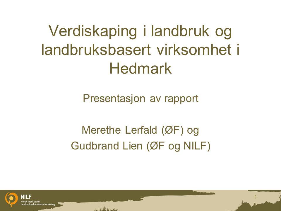 Verdiskaping i landbruk og landbruksbasert virksomhet i Hedmark Presentasjon av rapport Merethe Lerfald (ØF) og Gudbrand Lien (ØF og NILF) 1