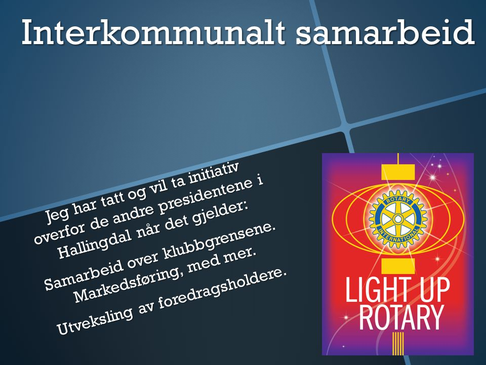 Interkommunalt samarbeid Jeg har tatt og vil ta initiativ overfor de andre presidentene i Hallingdal når det gjelder: Samarbeid over klubbgrensene. Ma