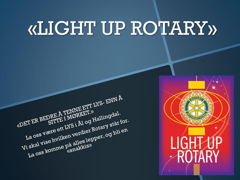 «LIGHT UP ROTARY» «DET ER BEDRE Å TENNE ETT LYS- ENN Å SITTE I MØRKET.» La oss være ett LYS i Ål og Hallingdal. Vi skal vise hvilken verdier Rotary st