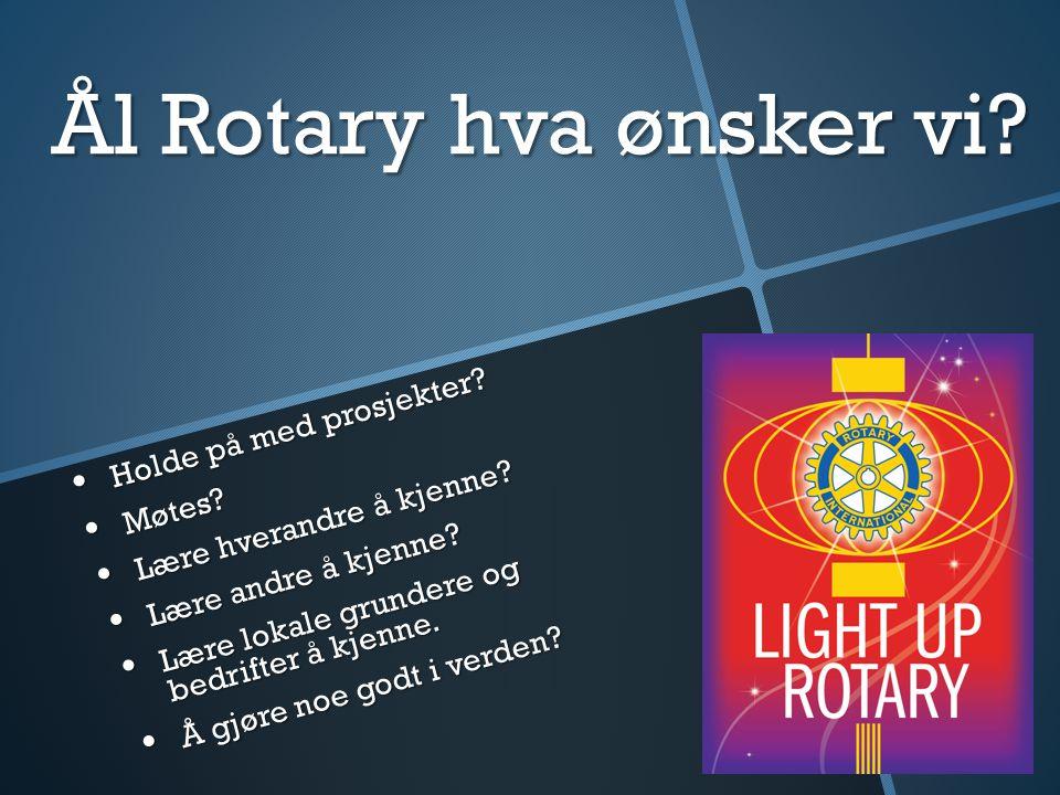Ål Rotary hva ønsker vi? Holde på med prosjekter? Holde på med prosjekter? Møtes? Møtes? Lære hverandre å kjenne? Lære hverandre å kjenne? Lære andre