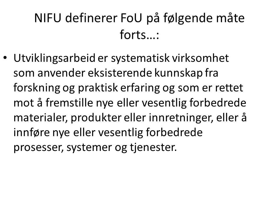 NIFU definerer FoU på følgende måte forts…: Utviklingsarbeid er systematisk virksomhet som anvender eksisterende kunnskap fra forskning og praktisk erfaring og som er rettet mot å fremstille nye eller vesentlig forbedrede materialer, produkter eller innretninger, eller å innføre nye eller vesentlig forbedrede prosesser, systemer og tjenester.