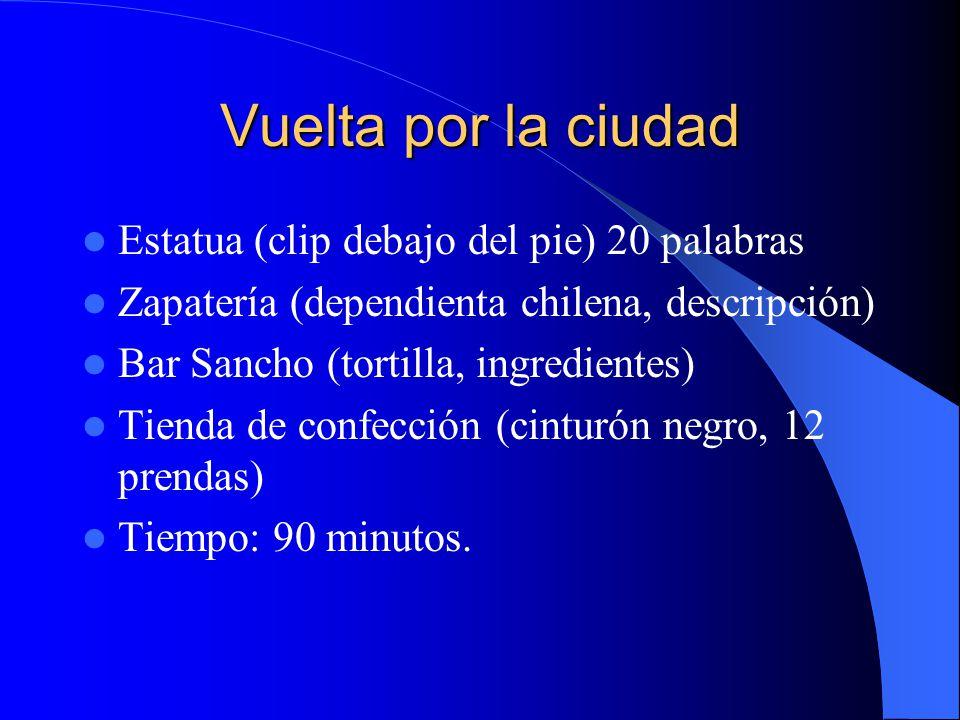 Vuelta por la ciudad Estatua (clip debajo del pie) 20 palabras Zapatería (dependienta chilena, descripción) Bar Sancho (tortilla, ingredientes) Tienda