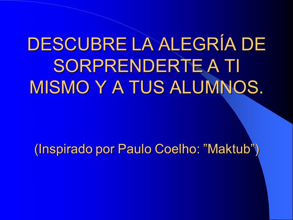 """DESCUBRE LA ALEGRÍA DE SORPRENDERTE A TI MISMO Y A TUS ALUMNOS. (Inspirado por Paulo Coelho: """"Maktub"""")"""