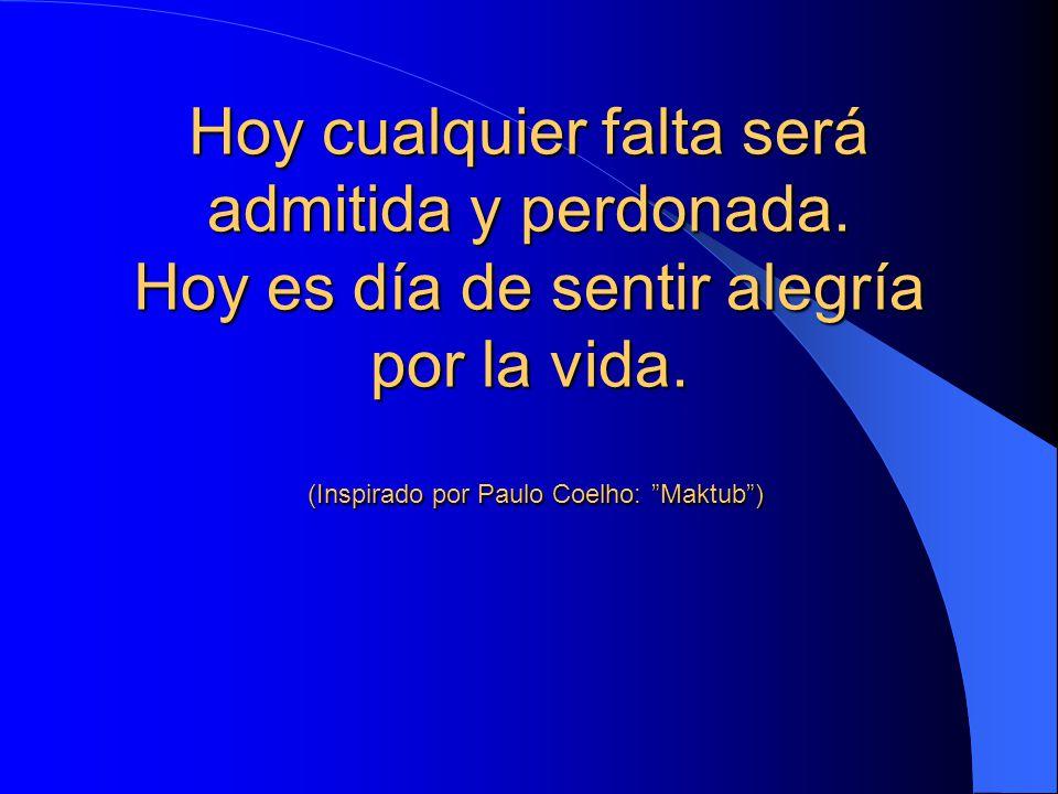 """Hoy cualquier falta será admitida y perdonada. Hoy es día de sentir alegría por la vida. (Inspirado por Paulo Coelho: """"Maktub"""")"""