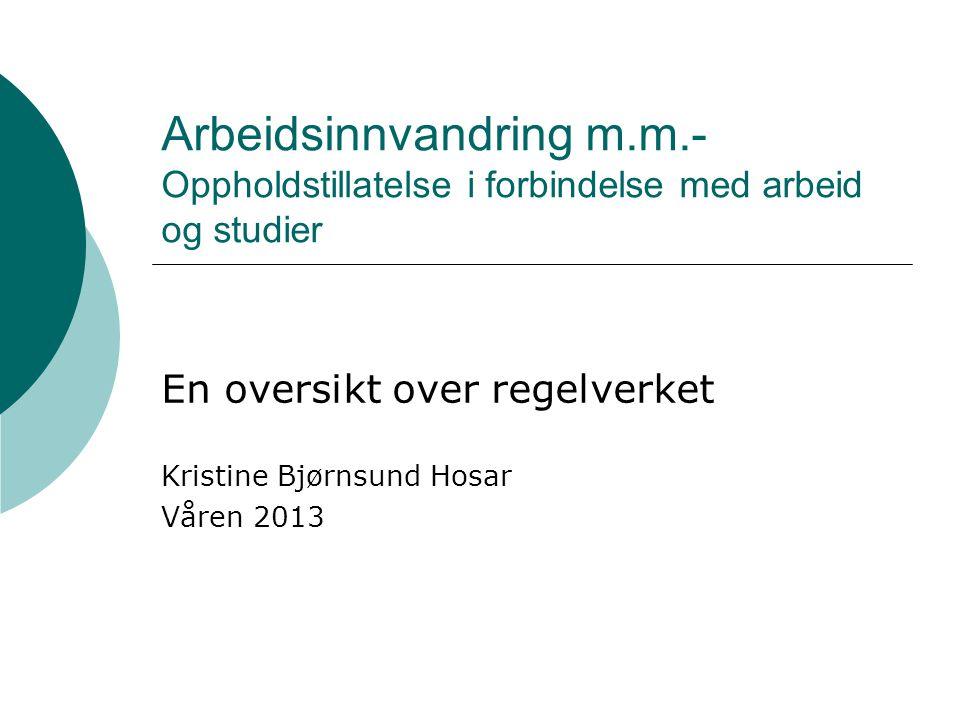 Arbeidsinnvandring m.m.- Oppholdstillatelse i forbindelse med arbeid og studier En oversikt over regelverket Kristine Bjørnsund Hosar Våren 2013