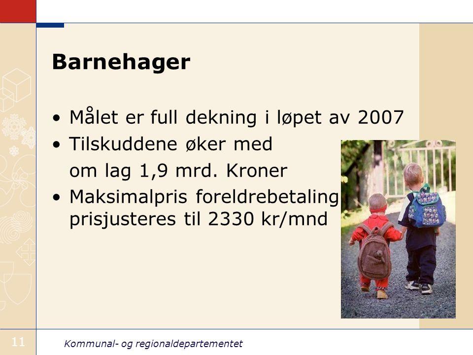Kommunal- og regionaldepartementet 11 Barnehager Målet er full dekning i løpet av 2007 Tilskuddene øker med om lag 1,9 mrd. Kroner Maksimalpris foreld
